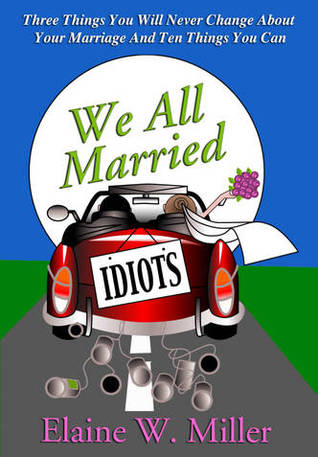 c00d25794a7f We All Married Idiots  Three Things You Will Never Change About Your  Marriage and Ten