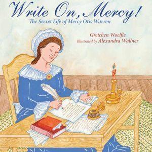 Write On, Mercy! The Secret Life of Mercy Otis Warren by Gretchen Woelfle