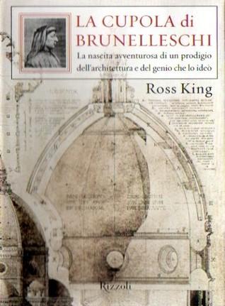 La cupola di Brunelleschi: La nascita avventurosa di un prodigio dell'architettura e del genio che lo ideò
