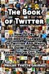 The Book of Twitter: How to Get 100,000+ Followers on Twitter And What To Do With Them After You've Got Them