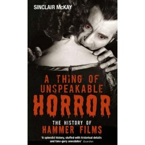 A Thing of Unspeakable Horror - The History of Hammer Films by Sinclair McKay