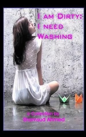 I Am Dirty I Need Washing by Shamsud Ahmed