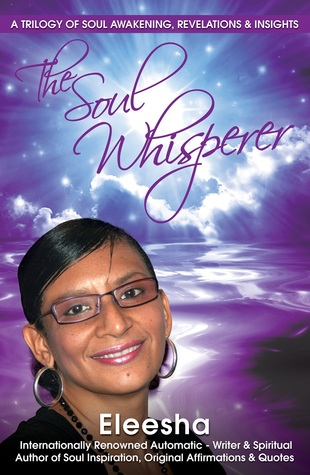 The Soul Whisperer : A Trilogy of Soul Awakening, Revelations & Insights - Eleesha