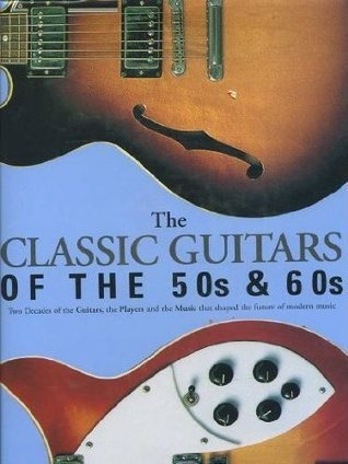 The Classic Guitars Of The 50s & 60s: Two Decades of the Guitars, the Players and the Music that shaped the future of modern music