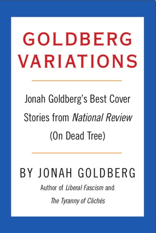 Goldberg Variations: Jonah Goldberg's Best Cover Stories from National Review