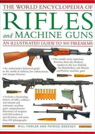 The World Encyclopedia Of Rifles And Machine Guns: An Illustrated Guide To 500 Firearms
