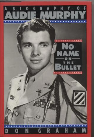 No Name on the Bullet: A Biography of Audie Murphy