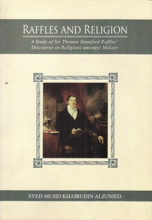 Raffles and Religion: A Study of Sir Thomas Stamford Raffles Discourse on Religions amongst Malays