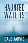 Haunted Waters: More True Ghost Stories of Newfoundland and Labrador
