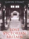 Lost Victorian Britain: How the Twentieth Century Destroyed the Nineteenth Century's Architectural Masterpieces