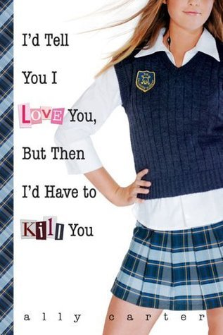 I'd Tell You I Love You, But Then I'd Have to Kill You (Gallagher Girls, #1)