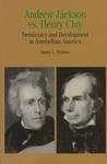 Andrew Jackson vs. Henry Clay: Democracy and Development in Antebellum America