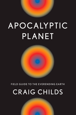 Apocalyptic planet field guide to the ever ending earth by craig childs 13414680 fandeluxe Images