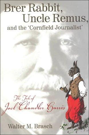 Brer Rabbit, Uncle Remus, and the 'Cornfield Journalist': The Tale of Joel Chandler Harris