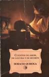 Cuentos de amor, de locura y de muerte by Horacio Quiroga