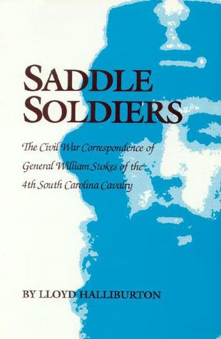 Saddle Soldiers: The Civil War Correspondence of General William Stokes of the 4th South Carolina Cavalry