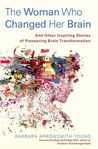 The Woman Who Changed Her Brain: And Other Inspiring Stories of Pioneering Brain Transformation by Barbara Arrowsmith-Young