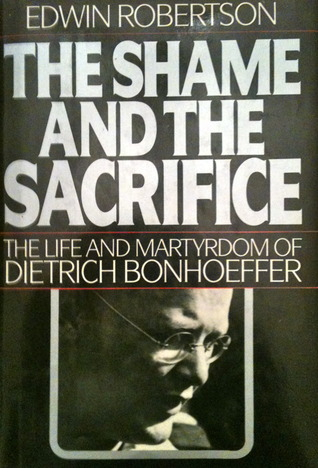 The Shame and the Sacrifice: The Life and Martyrdom of Dietrich Bonhoeffer