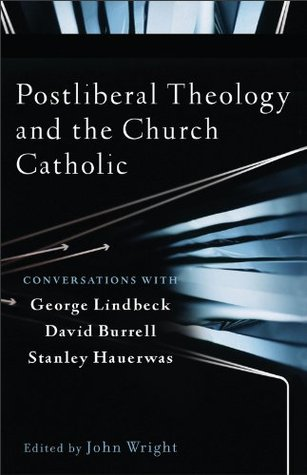 Postliberal Theology and the Church Catholic: Conversations with George Lindbeck, David Burrell, Stanley Hauerwas por John W. Wright