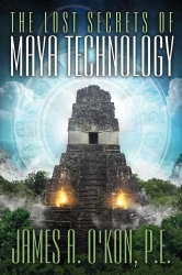 The Lost Secrets of Maya Technology by James A. O'Kon