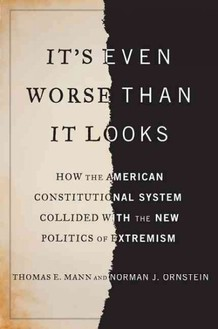 It's Even Worse Than It Looks: How the American Constitutional System Collided With the Politics of Extremism