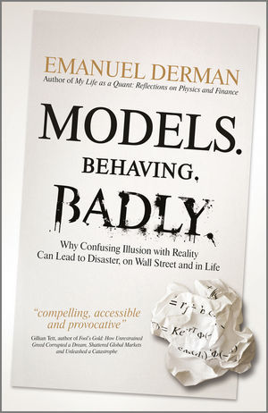 Models.Behaving.Badly.: Why Confusing Illusion with Reality Can Lead to Disaster, on Wall Street and in Life