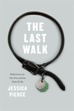 The Last Walk: Reflections on Our Pets at the End of Their Lives by Jessica Pierce