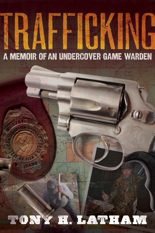 Trafficking, A Memoir of an Undercover Game Warden by Tony H. Latham