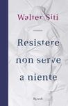 Resistere non serve a niente by Walter Siti