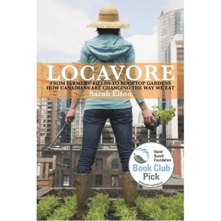 Locavore: From Farmers Fields To Rooftop Gardens How Canadians Are Changing The Way We Eat