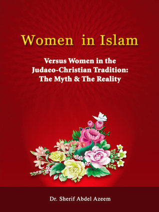 Women in Islam - Versus Women in the Judaeo-Christian Tradition: The Myth & The Reality
