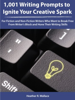 1,001 Writing Prompts to Ignite Your Creative Spark: For Fiction and Non-Fiction Writers Who Want to Break Free From Writer's Block and Hone Their Writing Skills