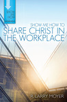 Show Me How to Share Christ in the Workplace (Show Me How series)