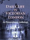 Daily Life in Victorian London: An Extraordinary Anthology