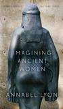 Imagining Ancient Women by Annabel Lyon