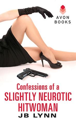 Confessions of a Slightly Neurotic Hitwoman by J.B. Lynn