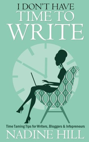 I Don't Have Time To Write - Time Taming Tips for Writers, Bl... by Nadine Hill