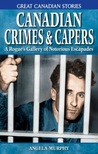 Canadian Crimes and Capers: A Rogue's Gallery of Notorious Escapades