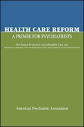 Health Care Reform: A Primer for Psychiatrists: The Patient Protection and Affordable Care ACT: Analysis and Commentary from APA Publications and the APA Department of Government Relations