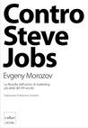 Contro Steve Jobs: la filosofia dell'uomo di marketing più abile del XXI secolo