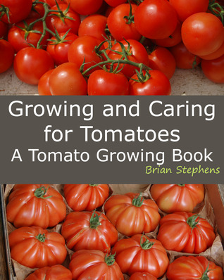 Growing and Caring for Tomatoes, An Essential Tomato Growing Book