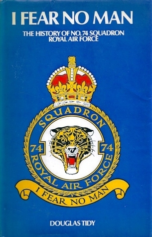 I Fear No Man: The Story of No. 74 (Fighter) Squadron, Royal Flying Corps and Royal Air Force