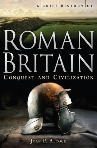 A Brief History of Roman Britain - Conquest and Civilization by Joan P. Alcock