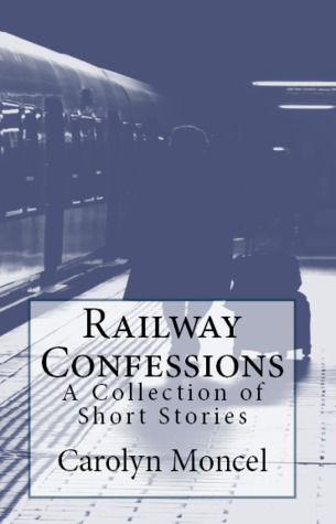 Railway Confessions - A Collection of Short Stories by Carolyn Moncel