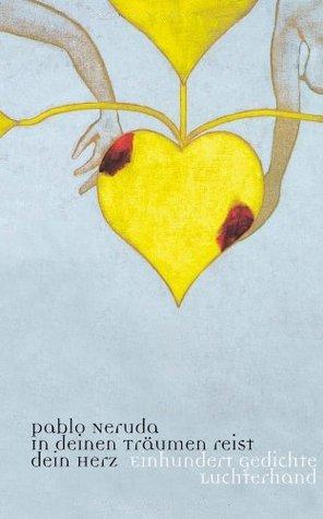 In deinen Träumen reist dein Herz by Pablo Neruda