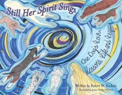 Still Her Spirit Sings: One Dog's Love, Lesson, Life and Legacy