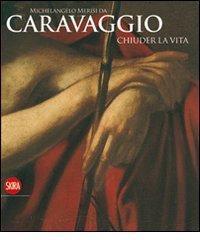 Michelangelo Merisi da Caravaggio. Chiuder la vita