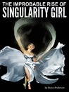 The Improbable Rise of Singularity Girl by Bryce C. Anderson