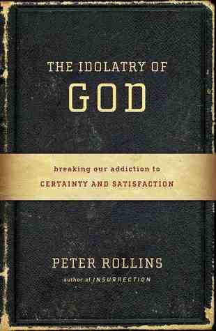 Ebook The Idolatry of God: Breaking Our Addiction to Certainty and Satisfaction by Peter Rollins TXT!