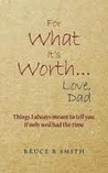 For What It's Worth... Love, Dad: Things I Always Meant to Tell You, If Only We'd Had the Time